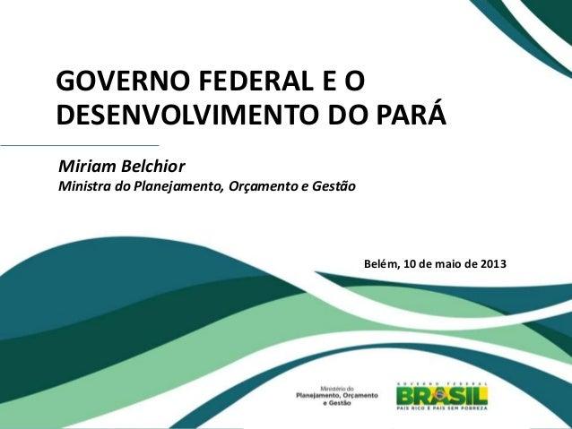 GOVERNO FEDERAL E O DESENVOLVIMENTO DO PARÁ Miriam Belchior Ministra do Planejamento, Orçamento e Gestão Belém, 10 de maio...