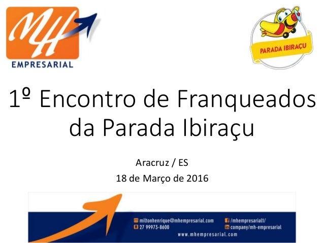 1º Encontro de Franqueados da Parada Ibiraçu Aracruz / ES 18 de Março de 2016