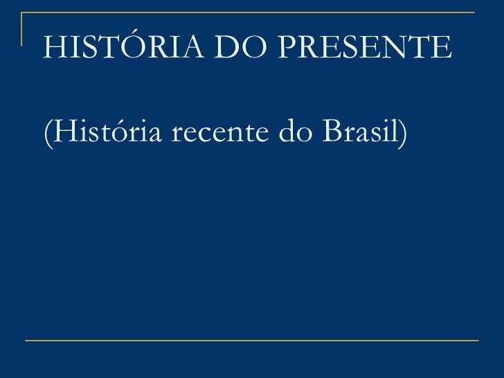 HISTÓRIA DO PRESENTE  (História recente do Brasil)
