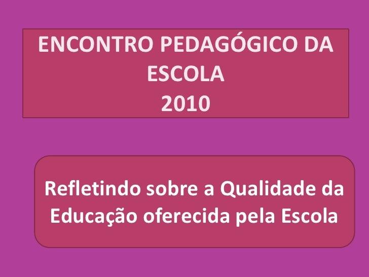 ENCONTRO PEDAGÓGICO DA         ESCOLA          2010   Refletindo sobre a Qualidade da Educação oferecida pela Escola