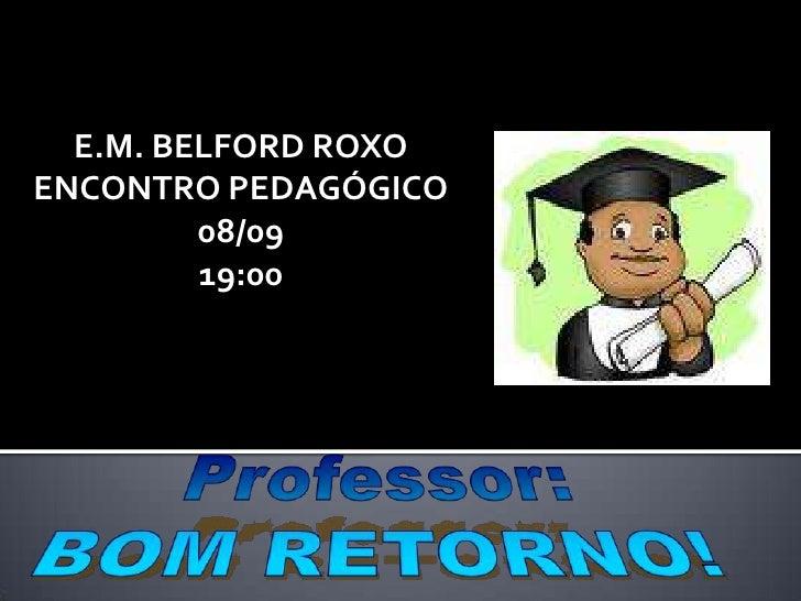 E.M. BELFORD ROXO<br />ENCONTRO PEDAGÓGICO<br />08/09<br />19:00<br />Professor:<br />BOM RETORNO!<br />
