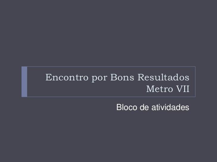 Encontro por Bons Resultados                   Metro VII             Bloco de atividades
