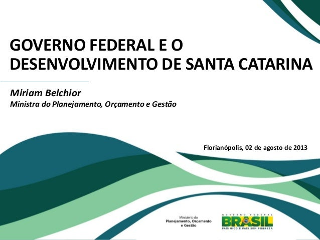 GOVERNO FEDERAL E O DESENVOLVIMENTO DE SANTA CATARINA Miriam Belchior Ministra do Planejamento, Orçamento e Gestão Florian...