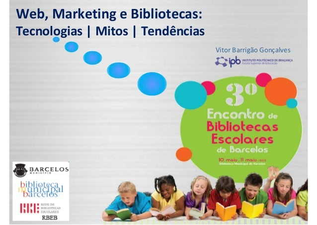 Web,MarketingeBibliotecas:Tecnologias|Mitos|TendênciasVitor Barrigão Gonçalves