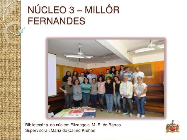 NÚCLEO 3 – MILLÔR FERNANDESBibliotecária do núcleo: Elizangela M. E. de BarrosSupervisora : Maria do Carmo Krehan