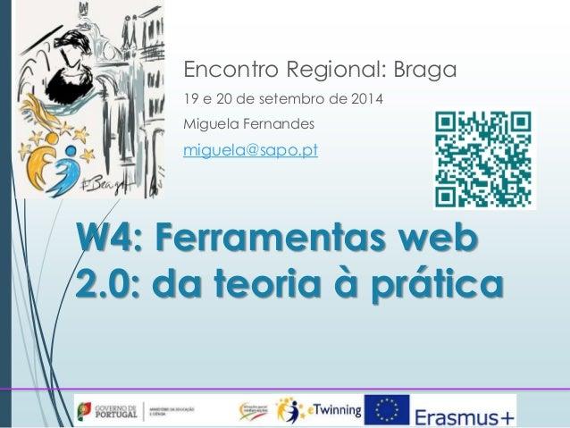 Encontro Regional: Braga  19 e 20 de setembro de 2014  Miguela Fernandes  miguela@sapo.pt  W4: Ferramentas web  2.0: da te...