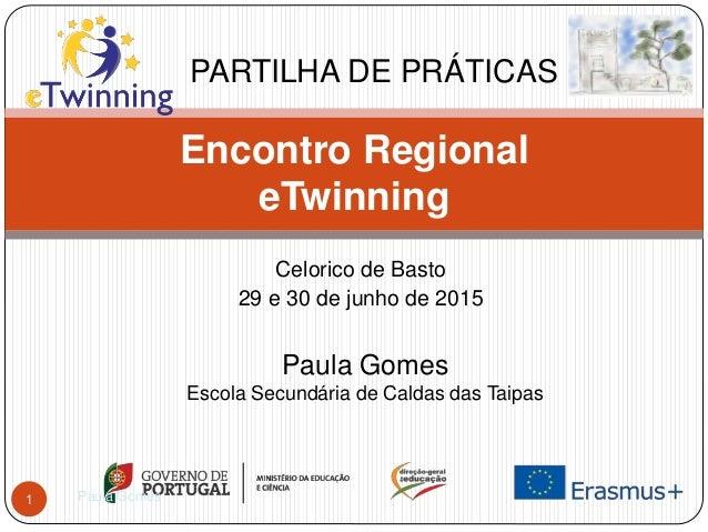Celorico de Basto 29 e 30 de junho de 2015 Encontro Regional eTwinning PARTILHA DE PRÁTICAS Paula Gomes Escola Secundária ...