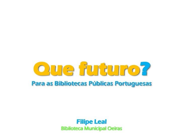 Que futuro?Para as Bibliotecas Públicas Portuguesas               Filipe Leal         Biblioteca Municipal Oeiras