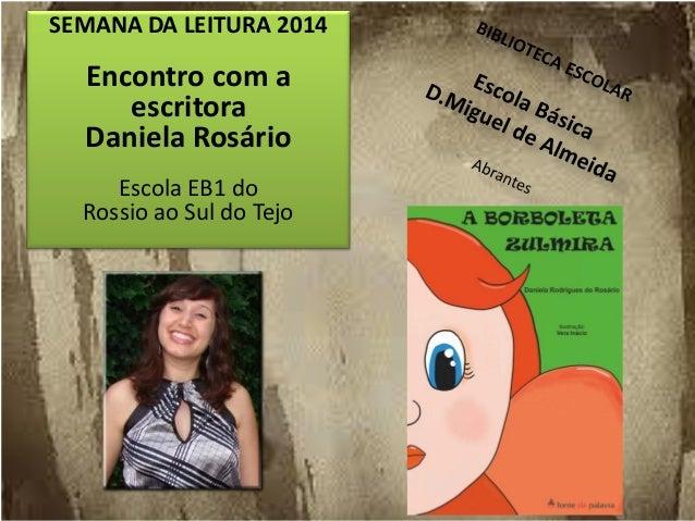 SEMANA DA LEITURA 2014 Encontro com a escritora Daniela Rosário Escola EB1 do Rossio ao Sul do Tejo