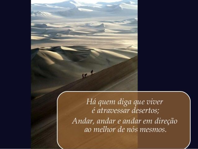 Há quem diga que viver     é atravessar desertos;Andar, andar e andar em direção   ao melhor de nós mesmos.