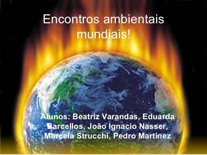 Encontros ambientais     mundiais!Alunos: Beatriz Varandas, Eduarda Barcellos, João Ignacio Nasser, Marcela Strucchi, Pedr...