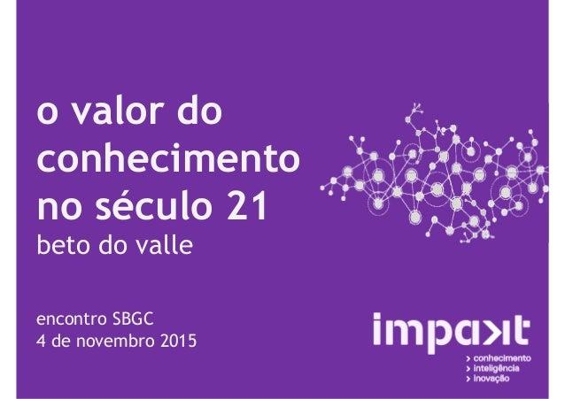 o valor do conhecimento no século 21 beto do valle encontro SBGC 4 de novembro 2015