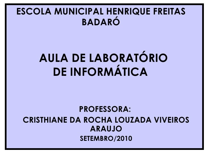 AULA DE LABORATÓRIO DE INFORMÁTICA  PROFESSORA:  CRISTHIANE DA ROCHA LOUZADA VIVEIROS ARAUJO SETEMBRO/2010 ESCOLA MUNICIPA...