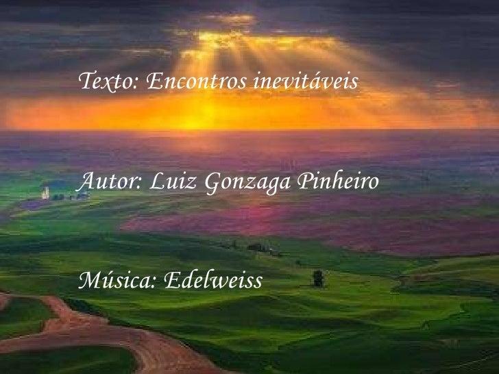 Texto: Encontros inevitáveis Autor: Luiz Gonzaga Pinheiro Música: Edelweiss