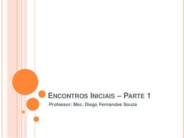 ENCONTROS INICIAIS – PARTE 1 •Professor: Msc. Diego Fernandes Souza