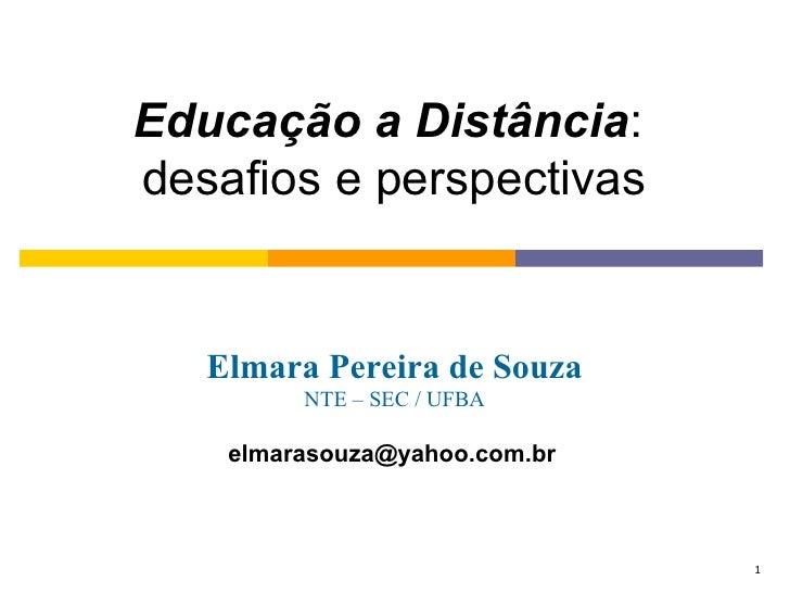 Educação a Distância:desafios e perspectivas   Elmara Pereira de Souza         NTE – SEC / UFBA    elmarasouza@yahoo.com.b...
