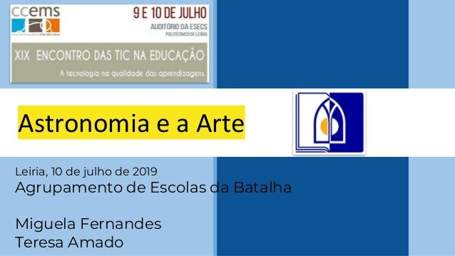 Astronomia e a Arte Leiria, 10 de julho de 2019 Agrupamento de Escolas da Batalha Miguela Fernandes Teresa Amado