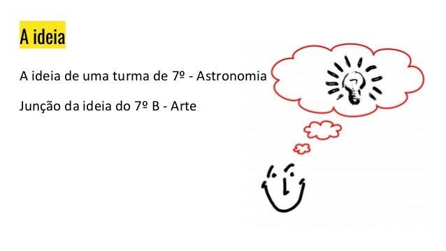 A ideia A ideia de uma turma de 7º - Astronomia Junção da ideia do 7º B - Arte