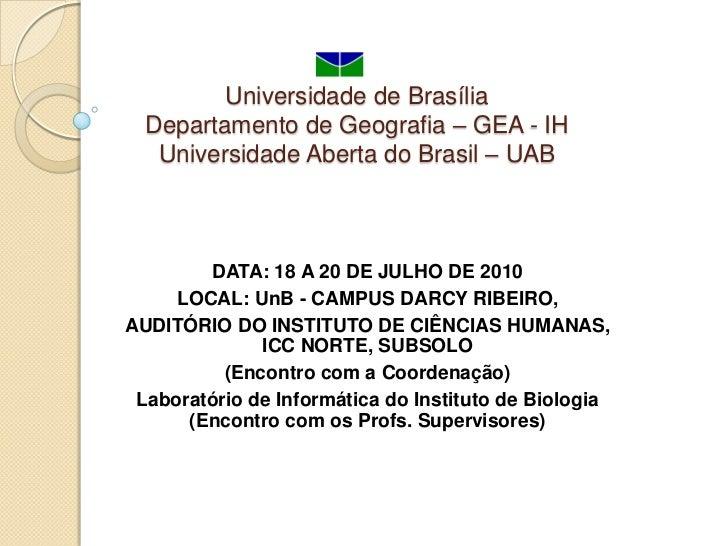 Universidade de BrasíliaDepartamento de Geografia – GEA - IHUniversidade Aberta do Brasil – UAB<br />DATA: 18 A 20 DE JULH...