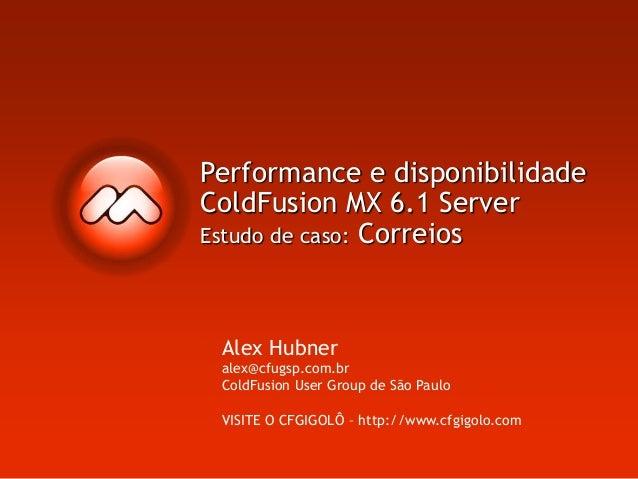 Performance e disponibilidade ColdFusion MX 6.1 Server Estudo de caso: Correios Alex Hubner alex@cfugsp.com.br ColdFusion ...