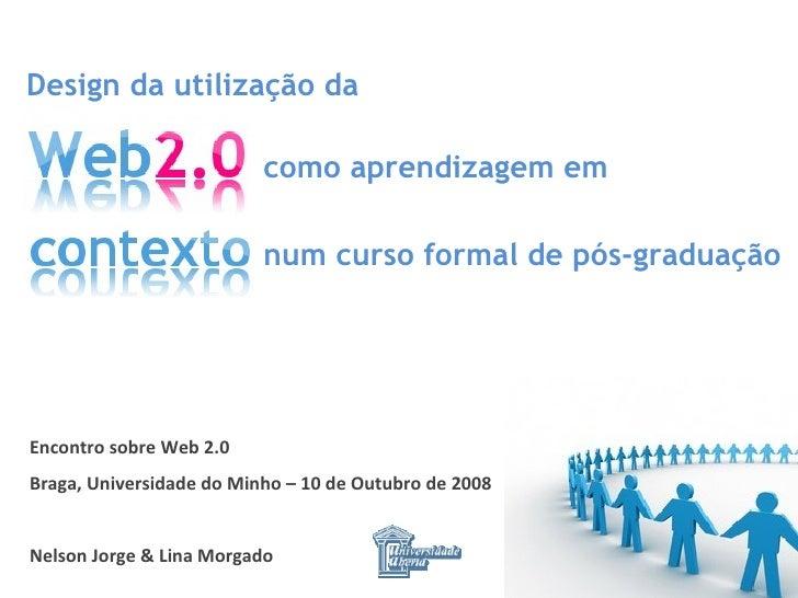 Encontro sobre Web 2.0 Braga, Universidade do Minho – 10 de Outubro de 2008 Nelson Jorge & Lina Morgado Design da utilizaç...