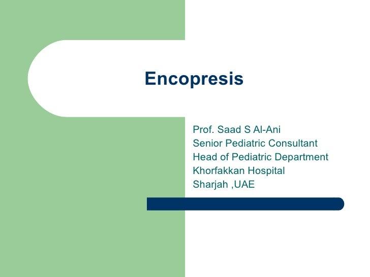 Encopresis Prof. Saad S Al-Ani Senior Pediatric Consultant  Head of Pediatric Department  Khorfakkan Hospital  Sharjah ,UAE