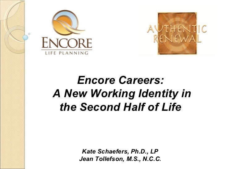 Kate Schaefers, Ph.D., LP Jean Tollefson, M.S., N.C.C . Encore Careers:  A New Working Identity in the Second Half of Life