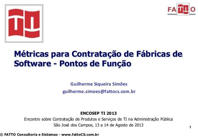Métricas para Contratação de Fábricas de Software - Pontos de Função Guilherme Siqueira Simões guilherme.simoes@fattocs.co...