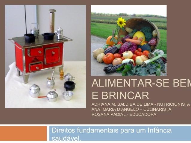 ALIMENTAR-SE BEM E BRINCAR ADRIANA M. SALDIBA DE LIMA - NUTRICIONISTA ANA MARIA D'ANGELO – CULINARISTA ROSANA PADIAL - EDU...