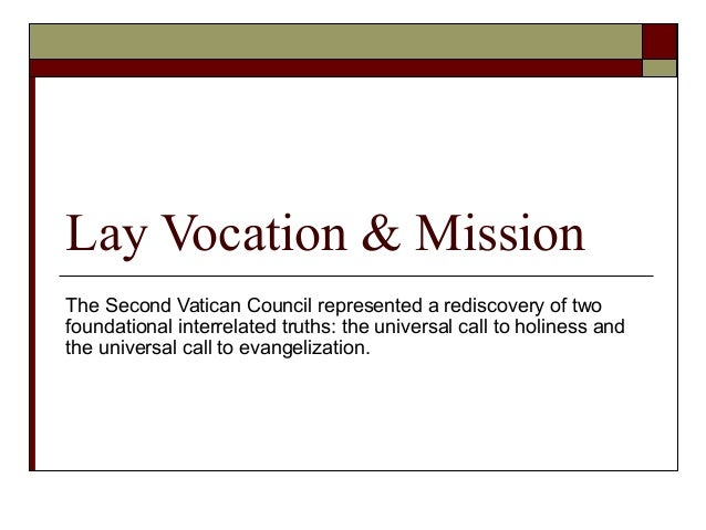 Lay Vocation & Mission The Second Vatican Council represented a rediscovery of two foundational interrelated truths: the u...