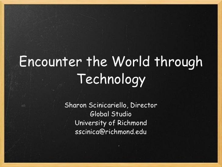 Encounter the World through Technology Sharon Scinicariello, Director Global Studio University of Richmond [email_address]