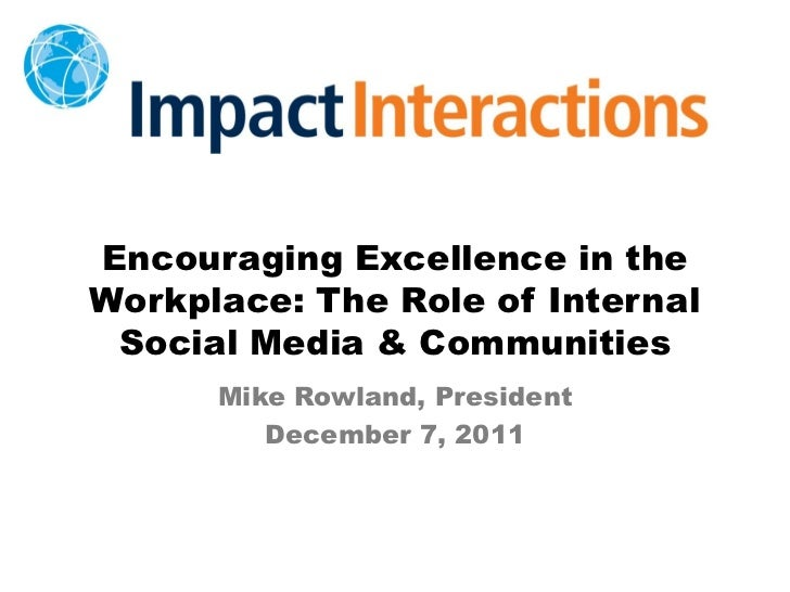 Encouraging Excellence in theWorkplace: The Role of Internal Social Media & Communities      Mike Rowland, President      ...