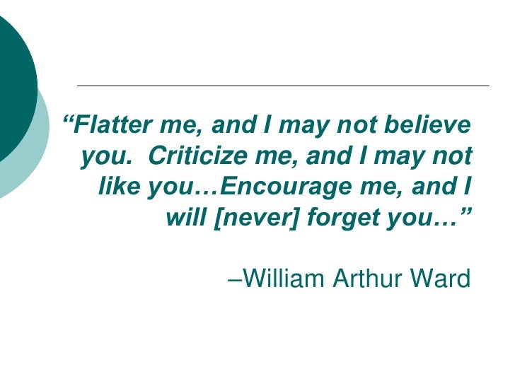 """Flatter me, and I may not believe you.  Criticize me, and I may not like you…Encourage me, and I will [never] forget you…..."