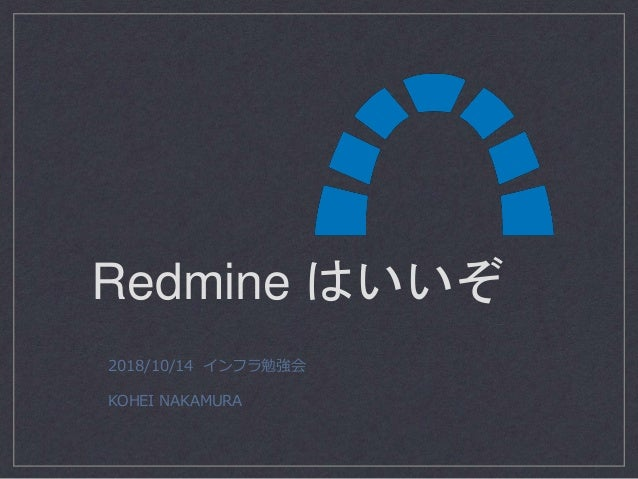 Redmine はいいぞ 2018/10/14 インフラ勉強会 KOHEI NAKAMURA