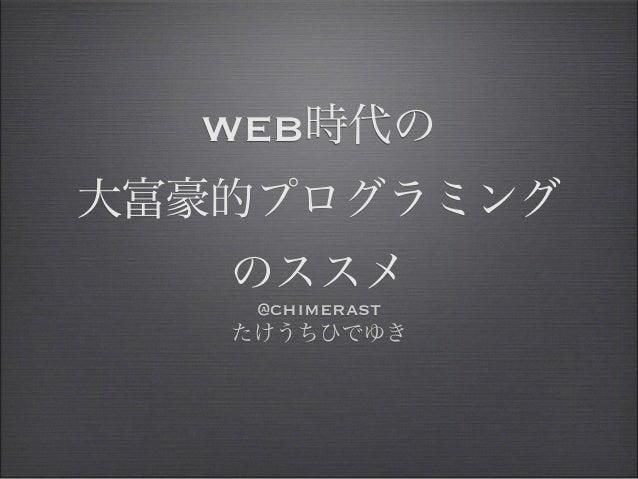WEB時代の大富豪的プログラミング   のススメ    @chimerast   たけうちひでゆき