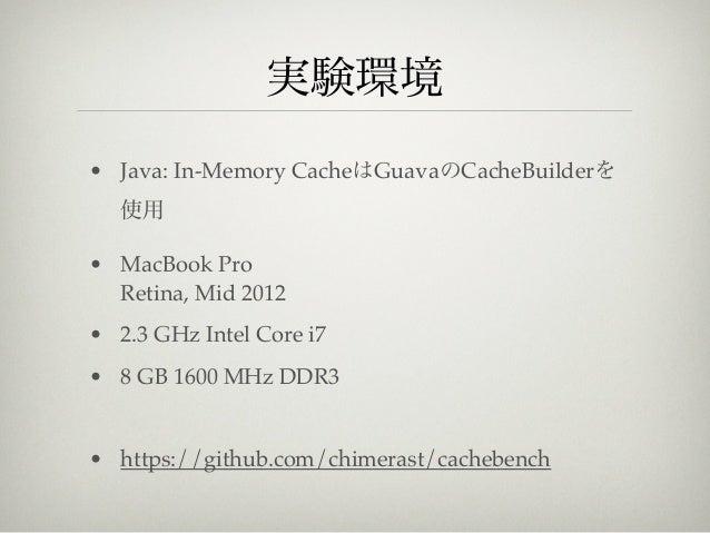 実験環境• Java: In-Memory CacheはGuavaのCacheBuilderを   使用• MacBook Pro  Retina, Mid 2012• 2.3 GHz Intel Core i7• 8 GB 1600 MHz ...
