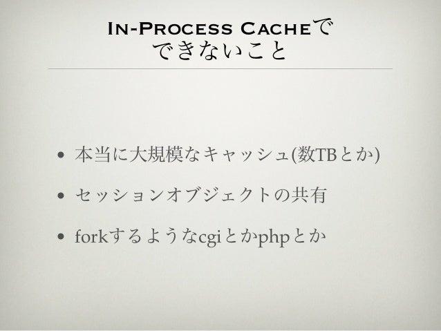 In-Process Cacheで       できないこと• 本当に大規模なキャッシュ(数TBとか)• セッションオブジェクトの共有• forkするようなcgiとかphpとか