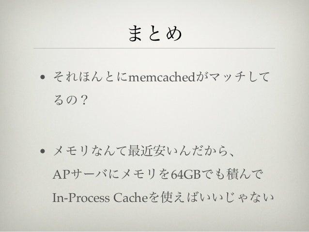 まとめ• それほんとにmemcachedがマッチして るの?• メモリなんて最近安いんだから、 APサーバにメモリを64GBでも積んで In-Process Cacheを使えばいいじゃない