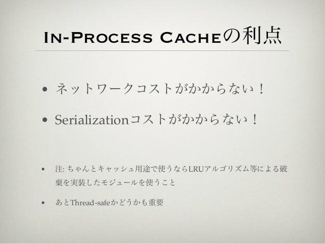 In-Process Cacheの利点• ネットワークコストがかからない!• Serializationコストがかからない!•   注: ちゃんとキャッシュ用途で使うならLRUアルゴリズム等による破    棄を実装したモジュールを使うこと•  ...
