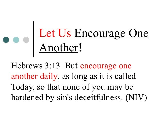 Let Us Encourage One Another! Hebrews 3:13 But encourage one another daily, as long as it is called Today, so that none of...