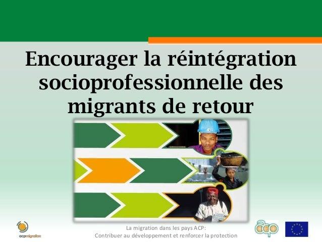 Encourager la réintégration socioprofessionnelle des    migrants de retour                  La migration dans les pays ACP...