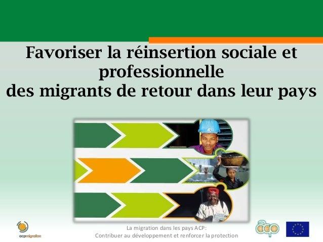 Favoriser la réinsertion sociale et           professionnelledes migrants de retour dans leur pays                      La...