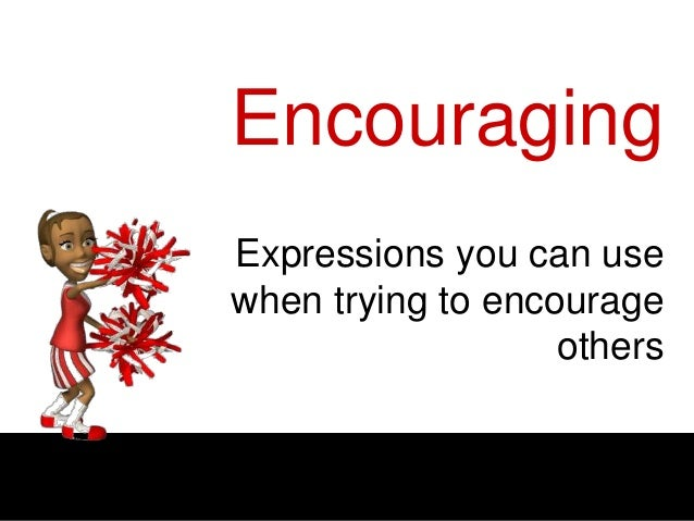 Encouraging Expressions you can use when trying to encourage others