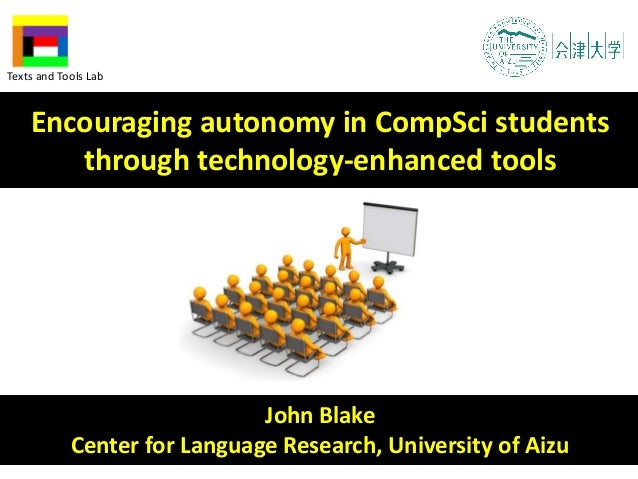 John Blake Center for Language Research, University of Aizu Encouraging autonomy in CompSci students through technology-en...