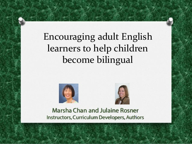 Encouraging adult English  learners to help children  become bilingual Marsha Chan and Julaine Rosner Instructors,...
