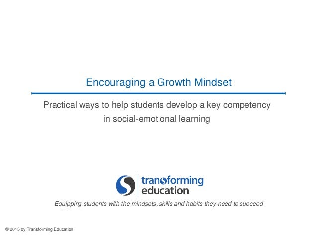 Practical ways to help students develop a key competency in social-emotional learning Encouraging a Growth Mindset © 2015 ...