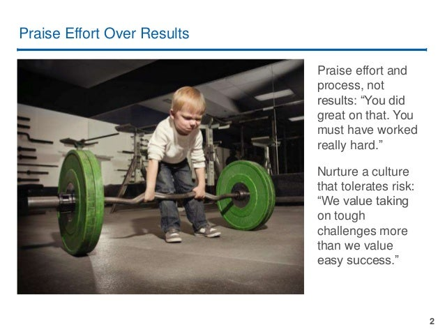 """2 Praise Effort Over Results Praise effort and process, not results: """"You did great on that. You must have worked really h..."""