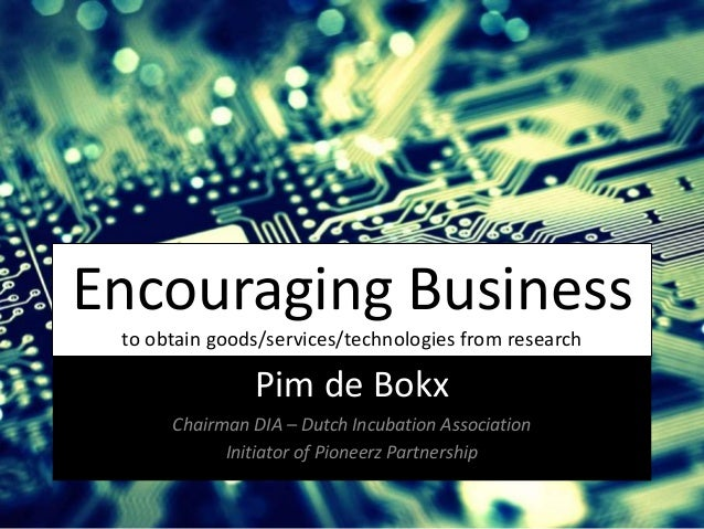 Encouraging Business to obtain goods/services/technologies from research Pim de Bokx Chairman DIA – Dutch Incubation Assoc...