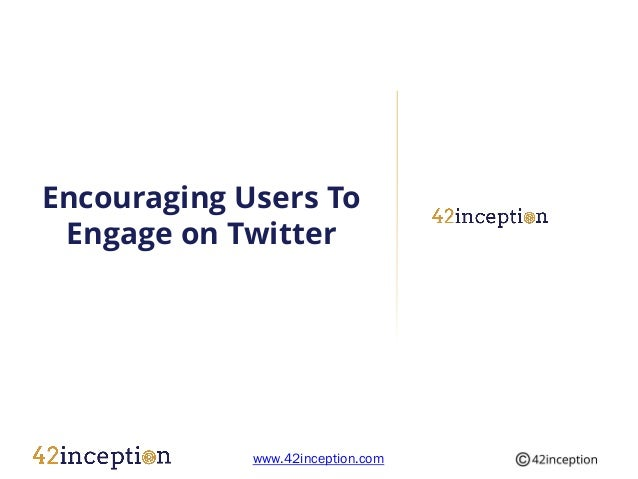 Encouraging Users To Engage on Twitter             www.42inception.com