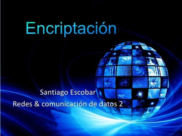 Encriptación<br />Santiago Escobar<br />Redes & comunicación de datos 2<br />